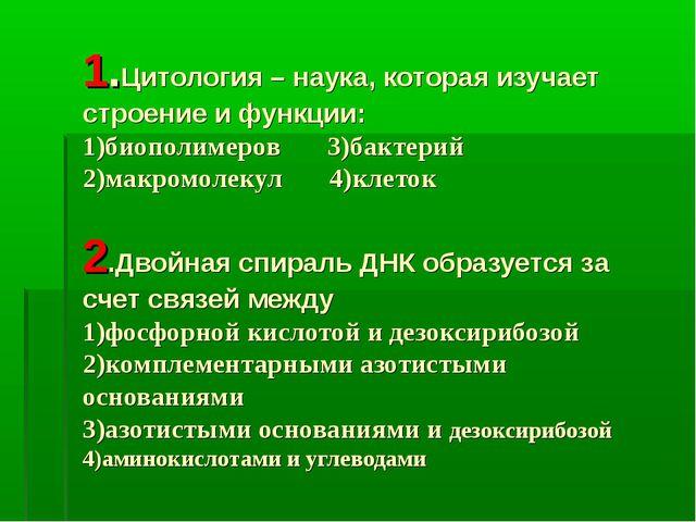 1.Цитология – наука, которая изучает строение и функции: 1)биополимеров 3)бак...
