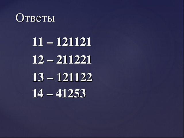 11 – 121121 12 – 211221 13 – 121122 14 – 41253 Ответы