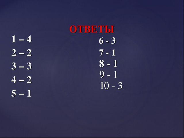 1 – 4 2 – 2 3 – 3 4 – 2 5 – 1 ОТВЕТЫ 6 - 3 7 - 1 8 - 1 9 - 1 10 - 3