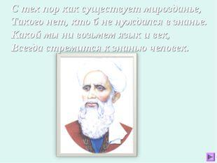С тех пор как существует мирозданье, Такого нет, кто б не нуждался в знанье.