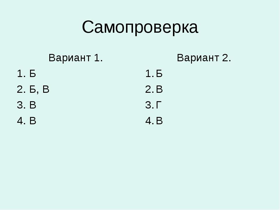 Самопроверка Вариант 1. 1. Б 2. Б, В 3. В 4. В Вариант 2. Б В Г В