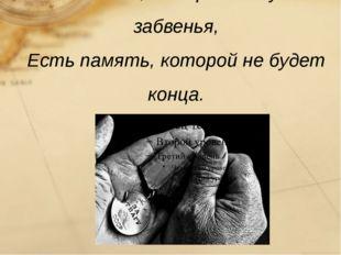 Есть слава, которой не будет забвенья, Есть память, которой не будет конца.