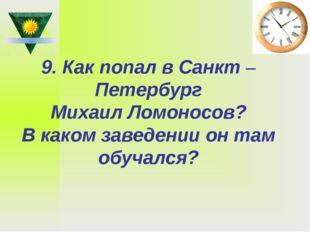 9. Как попал в Санкт –Петербург Михаил Ломоносов? В каком заведении он там об