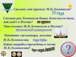 Сколько лет прожил М.В.Ломоносов? Сколько раз Ломоносов бывал дома после тог