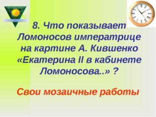 8. Что показывает Ломоносов императрице на картине А. Кившенко «Екатерина II
