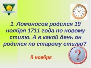 1. Ломоносов родился 19 ноября 1711 года по новому стилю. А в какой день он р