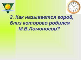 2. Как называется город, близ которого родился М.В.Ломоносов?