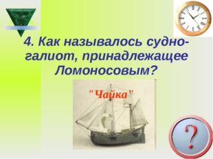 """4. Как называлось судно-галиот, принадлежащее Ломоносовым? """"Чайка"""""""