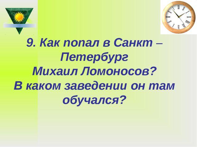 9. Как попал в Санкт –Петербург Михаил Ломоносов? В каком заведении он там об...