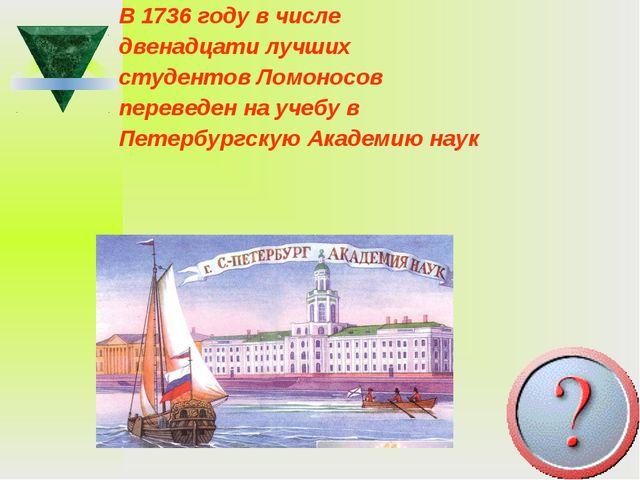 В 1736 году в числе двенадцати лучших студентов Ломоносов переведен на учебу...