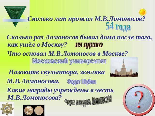 Сколько лет прожил М.В.Ломоносов? Сколько раз Ломоносов бывал дома после тог...