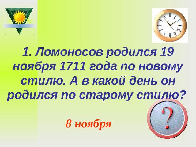 1. Ломоносов родился 19 ноября 1711 года по новому стилю. А в какой день он р...