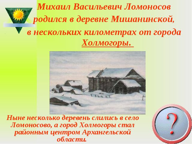 Михаил Васильевич Ломоносов родился вдеревне Мишанинской, внескольких килом...