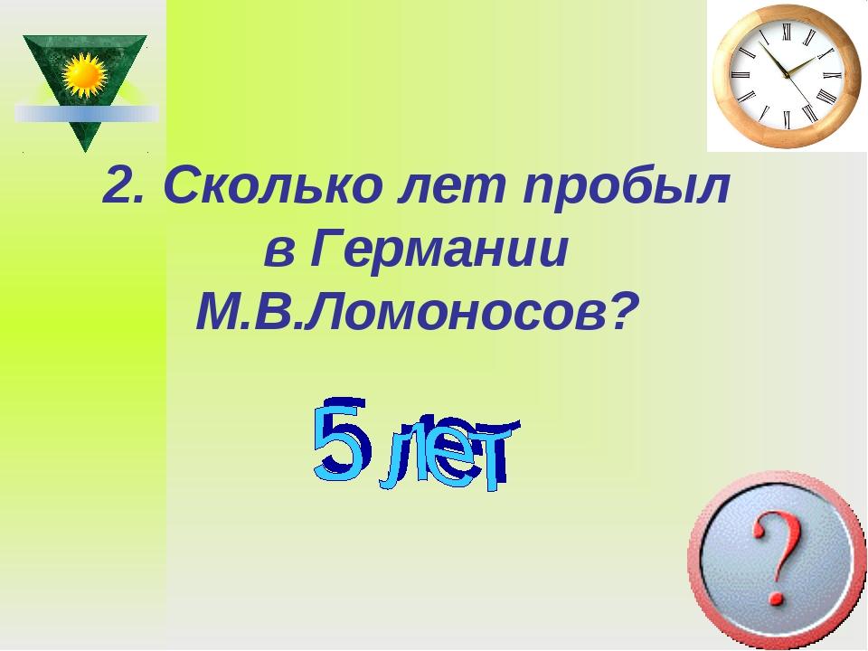 2. Сколько лет пробыл в Германии М.В.Ломоносов?