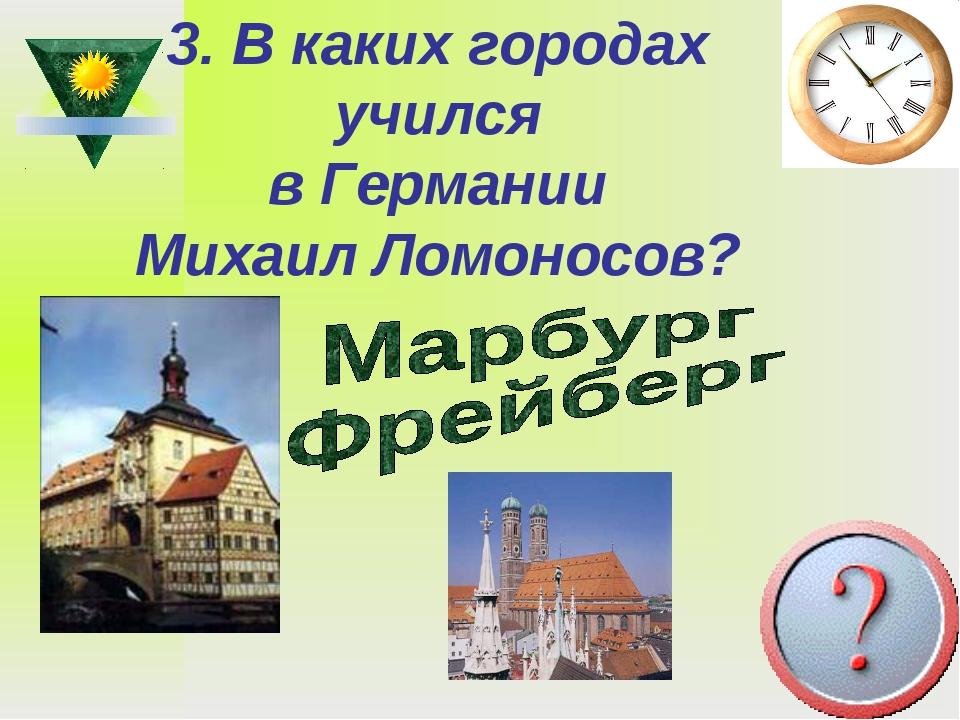 3. В каких городах учился в Германии Михаил Ломоносов?