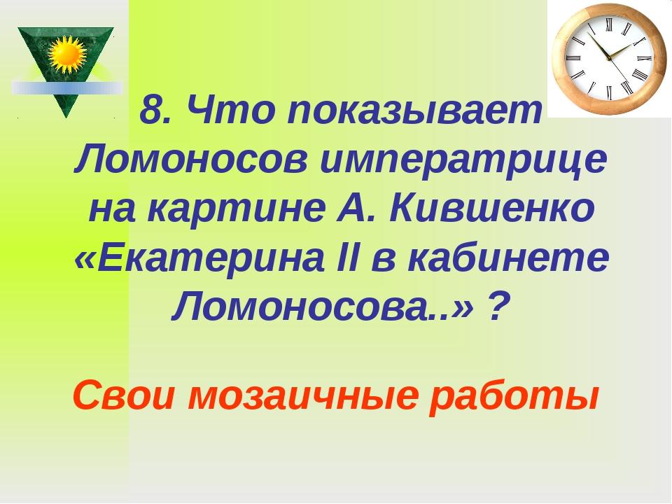 8. Что показывает Ломоносов императрице на картине А. Кившенко «Екатерина II...