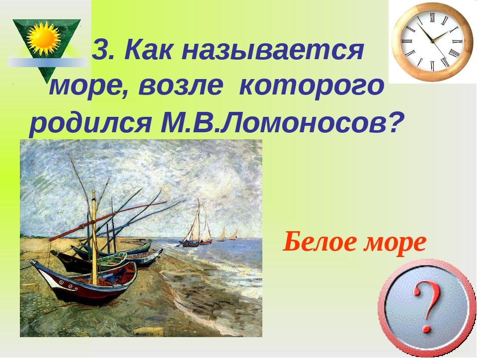 3. Как называется море, возле которого родился М.В.Ломоносов? Белое море