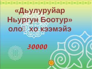 «Дьулуруйар Ньургун Боотур» олоҥхо кээмэйэ 30000