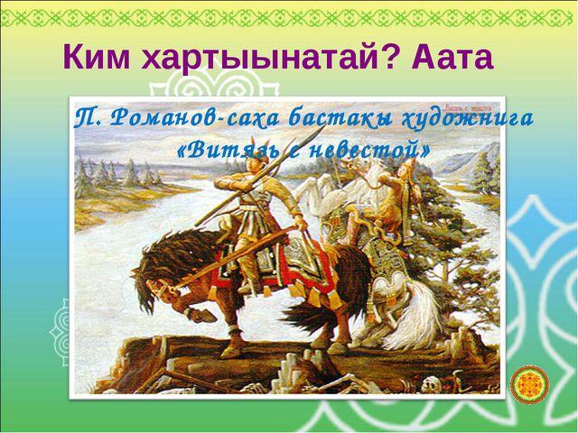 Ким хартыынатай? Аата П. Романов-саха бастакы художнига «Витязь с невестой»
