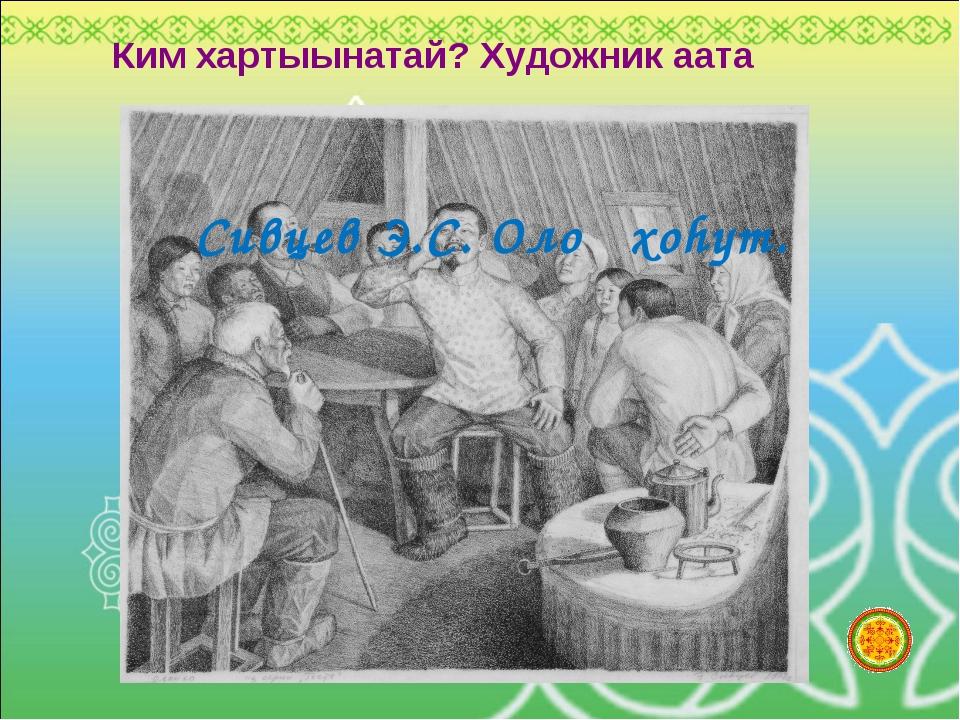 Ким хартыынатай? Художник аата Сивцев Э.С. Олоҥхоhут.
