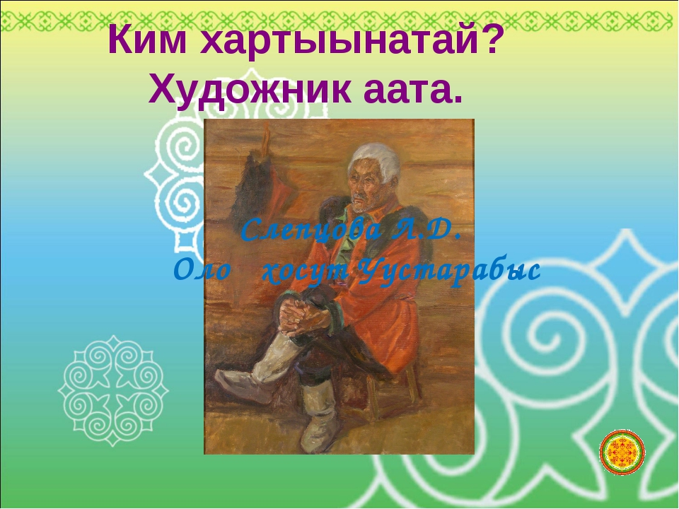 Ким хартыынатай? Художник аата. Слепцова Л.Д. Олоҥхосут Уустарабыс