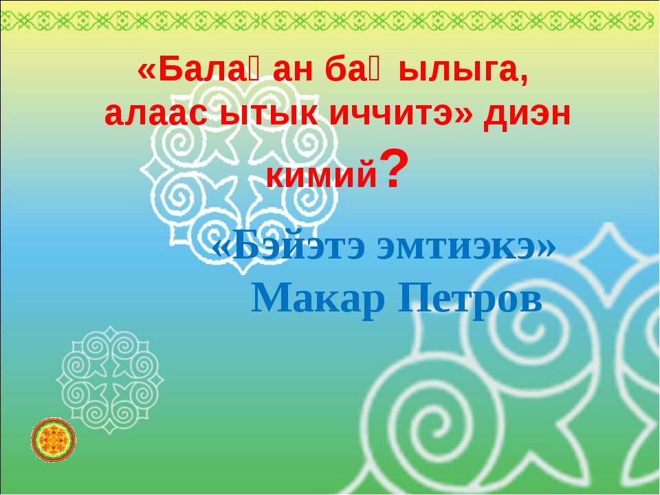 «Балаҕан баҺылыга, алаас ытык иччитэ» диэн кимий? «Бэйэтэ эмтиэкэ» Макар Петров
