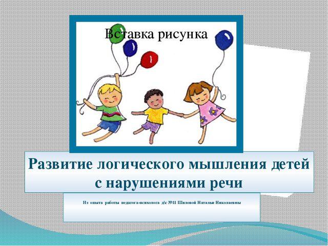 Развитие логического мышления детей с нарушениями речи Из опыта работы педаго...