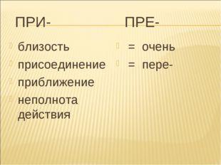 ПРИ- ПРЕ- близость присоединение приближение неполнота действия = очень = пе