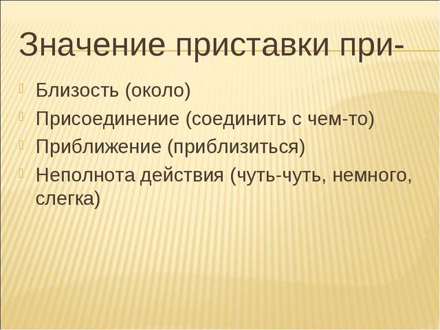 Значение приставки при- Близость (около) Присоединение (соединить с чем-то) П...