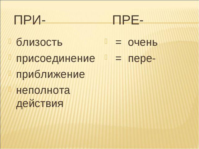 ПРИ- ПРЕ- близость присоединение приближение неполнота действия = очень = пе...