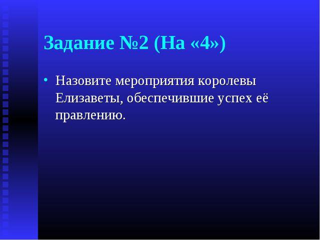 Задание №2 (На «4») Назовите мероприятия королевы Елизаветы, обеспечившие усп...
