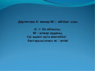 Даулетова Ақманар Мұңайтбасқызы  Ақтөбе облысы, Мұғалжар ауданы, Сағашилі ор