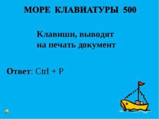 Ответ: Ctrl + P Клавиши, выводят на печать документ