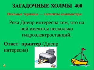 Искомые термины — элементы компьютера: Ответ: принтер(Днепр интересна) Река
