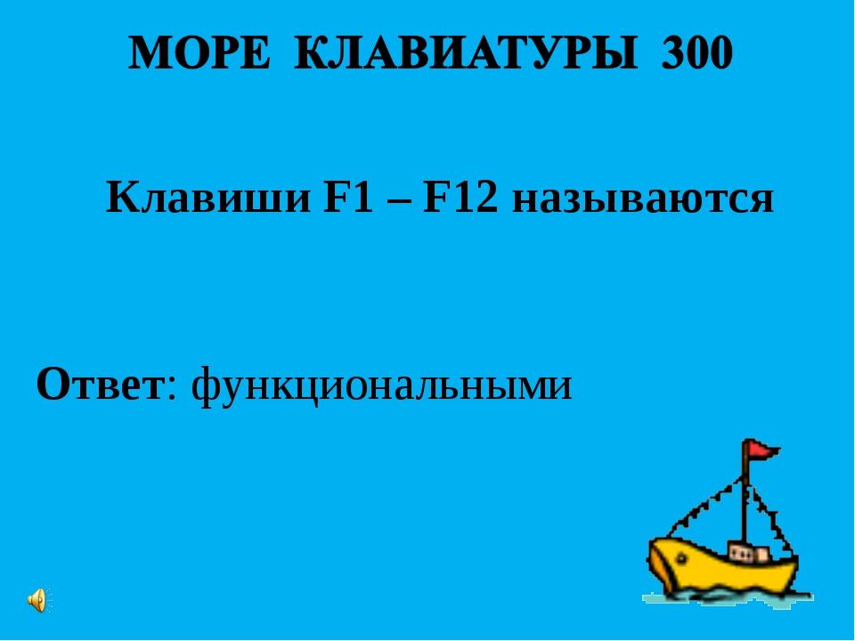 Ответ: функциональными Клавиши F1 – F12 называются