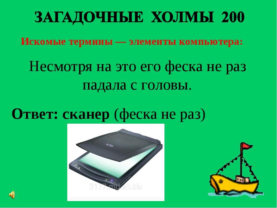 Искомые термины — элементы компьютера: Ответ: сканер(феска не раз) Несмотря...
