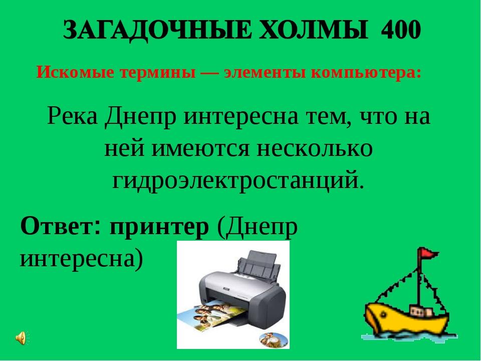 Искомые термины — элементы компьютера: Ответ: принтер(Днепр интересна) Река...