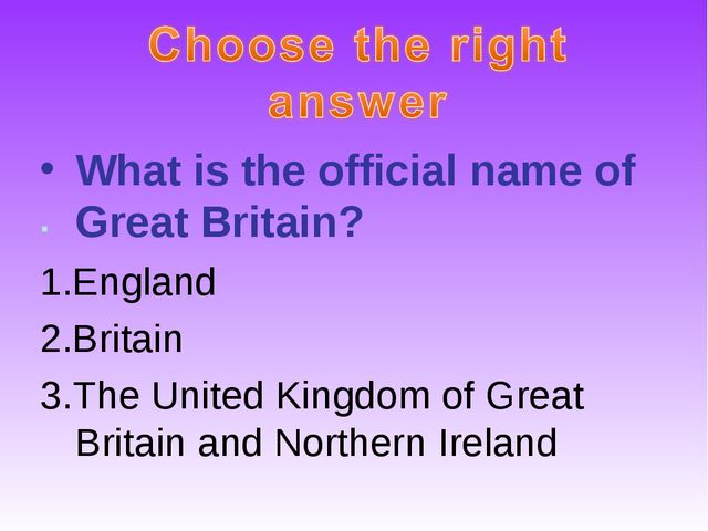 What is the official name of Great Britain? 1.England 2.Britain 3.The United...