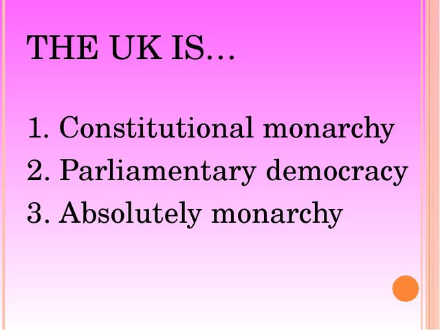 THE UK IS… 1. Constitutional monarchy 2. Parliamentary democracy 3. Absolutel...