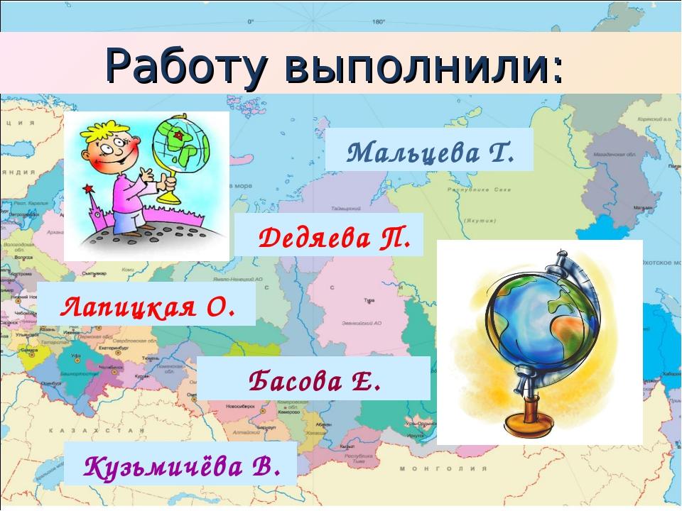 Мальцева Т. Дедяева П. Басова Е. Кузьмичёва В. Лапицкая О. Работу выполнили: