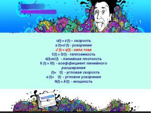 υ(t) = х/(t) – скорость a (t)=υ/ (t) - ускорение J (t) = q/(t) - сила тока C(