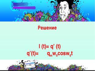 Решение I (t)= q' (t) q'(t)=  qmw0cosw0t
