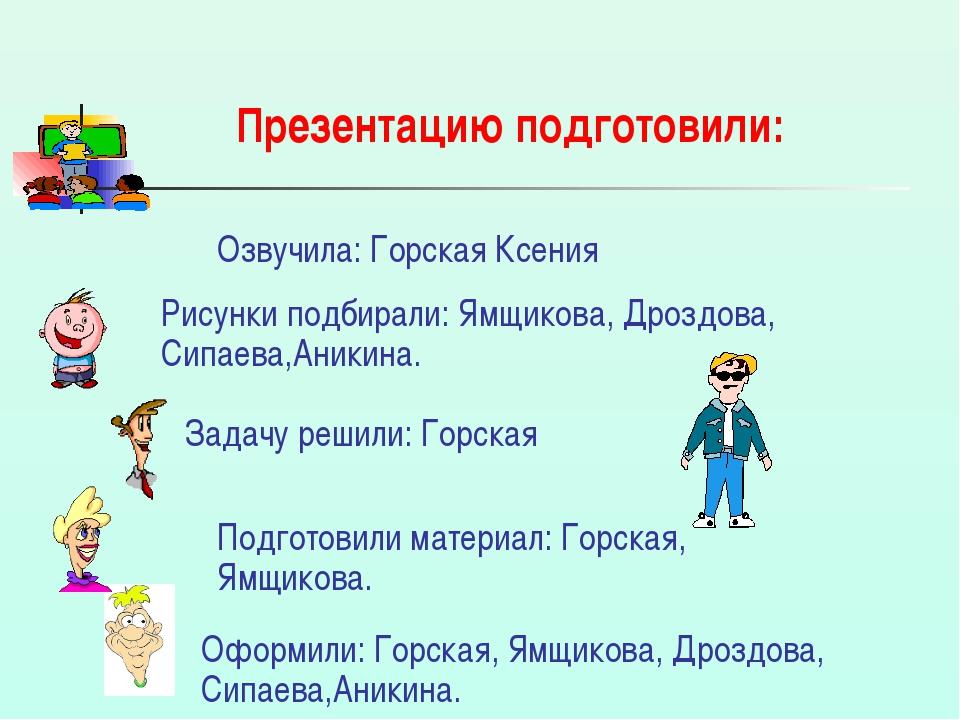 Презентацию подготовили: Озвучила: Горская Ксения Рисунки подбирали: Ямщикова...