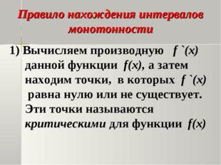 Правило нахождения интервалов монотонности 1) Вычисляем производную f `(x) да