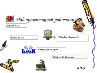 Над презентацией работали: Якушев Илья Мысевич Александр Бойко Елена Выприцка