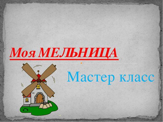 Мастер класс Моя МЕЛЬНИЦА
