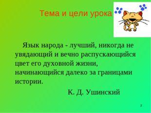 * Тема и цели урока Язык народа - лучший, никогда не увядающий и вечно распус