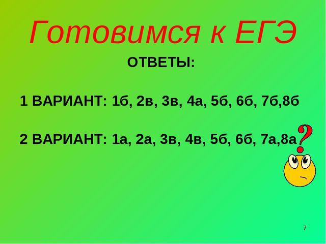 * Готовимся к ЕГЭ ОТВЕТЫ: 1 ВАРИАНТ: 1б, 2в, 3в, 4а, 5б, 6б, 7б,8б 2 ВАРИАНТ:...