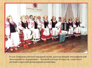 В селе Широком работает народный музей, располагающий этнографический экспози