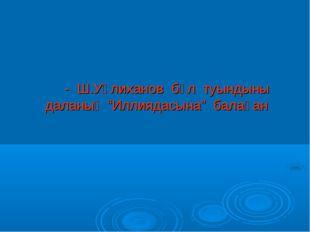 """- Ш.Уәлиханов бұл туындыны даланың """"Иллиядасына"""" балаған"""